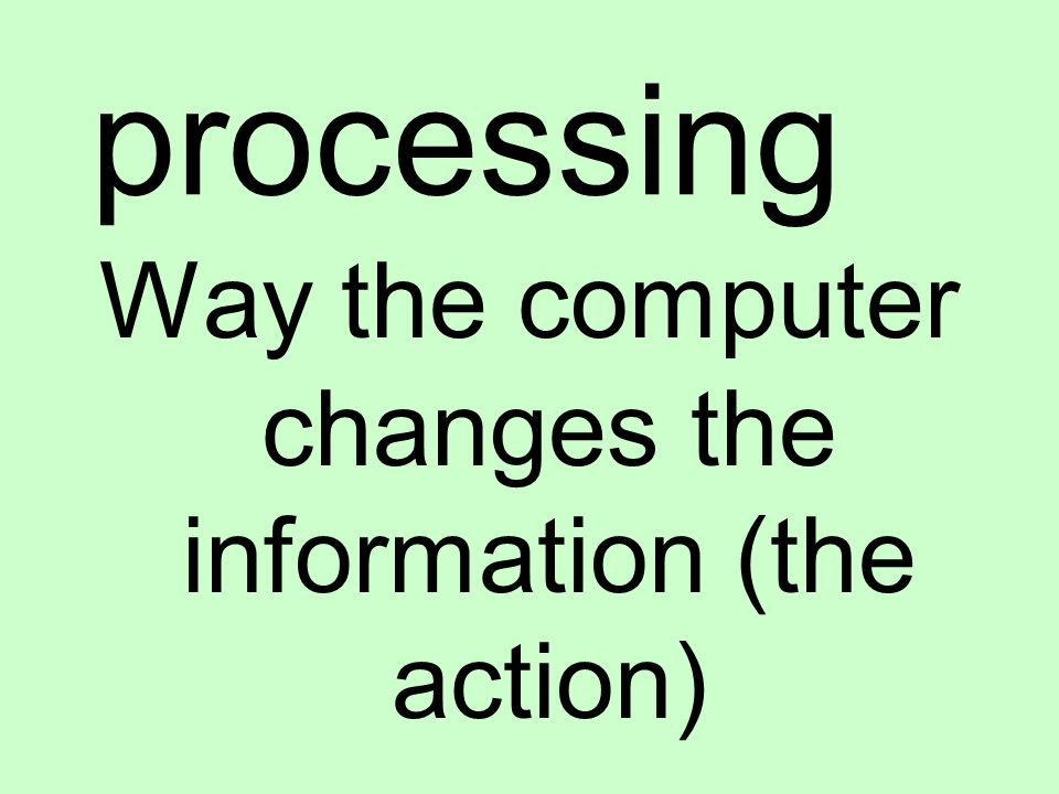 processing Way the computer changes the information (the action)