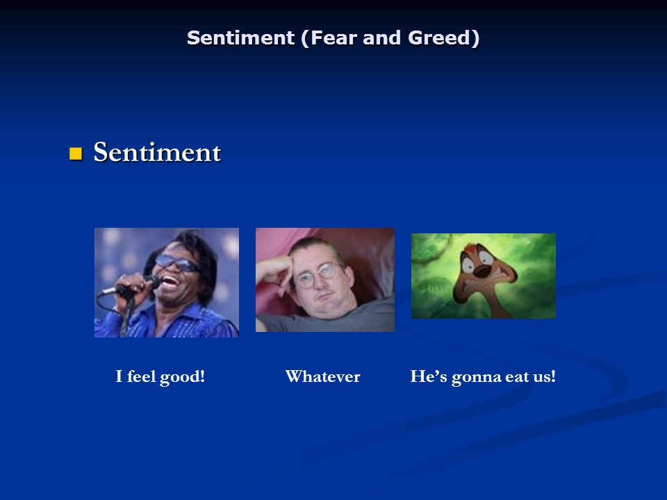 Sentiment (Fear and Greed) Sentiment Sentiment I feel good! Whatever Hes gonna eat us!