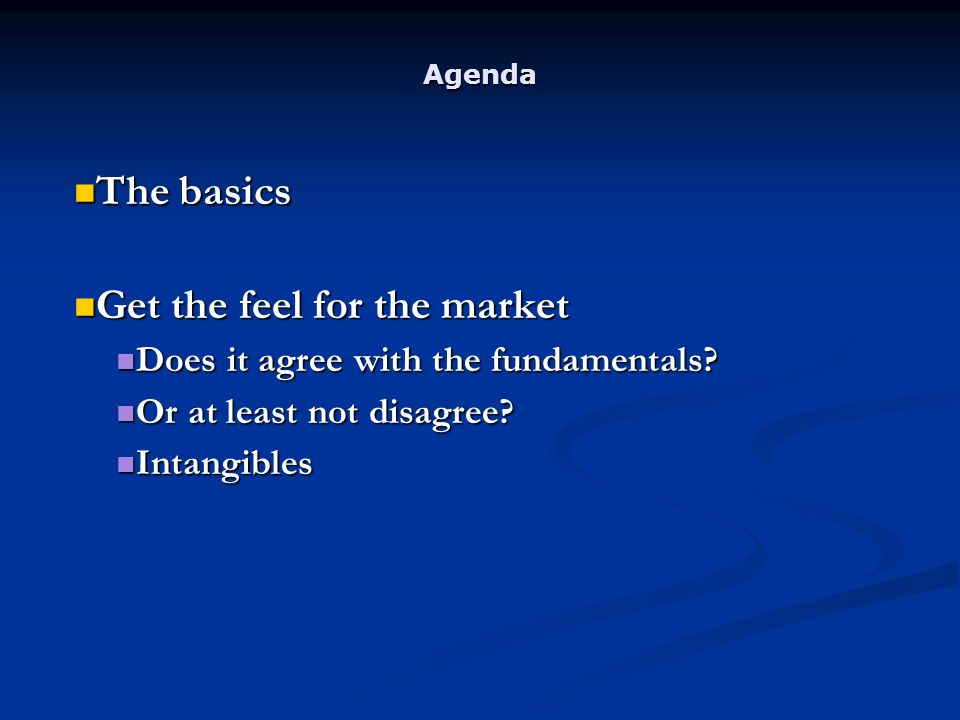Agenda The basics The basics Get the feel for the market Get the feel for the market Does it agree with the fundamentals.