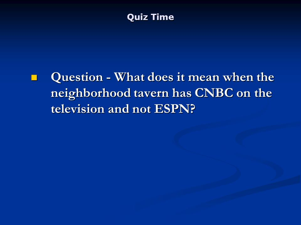 Quiz Time Question - What does it mean when the neighborhood tavern has CNBC on the television and not ESPN.