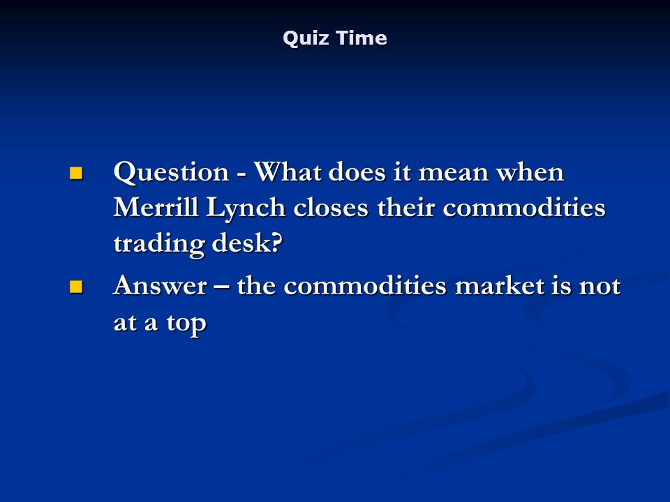 Quiz Time Question - What does it mean when Merrill Lynch closes their commodities trading desk.