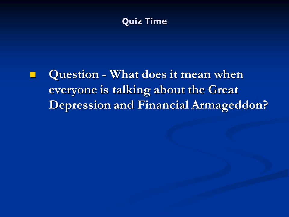 Quiz Time Question - What does it mean when everyone is talking about the Great Depression and Financial Armageddon.