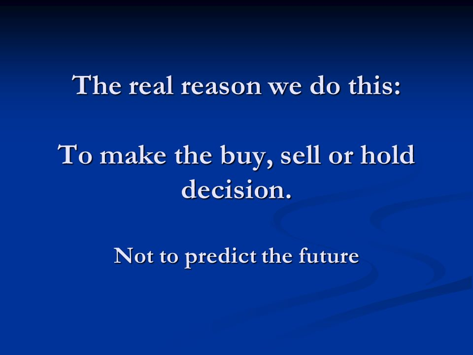 The real reason we do this: To make the buy, sell or hold decision. Not to predict the future