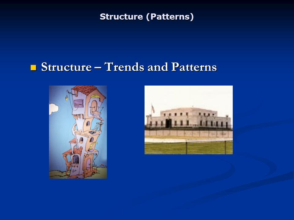 Structure (Patterns) Structure – Trends and Patterns Structure – Trends and Patterns