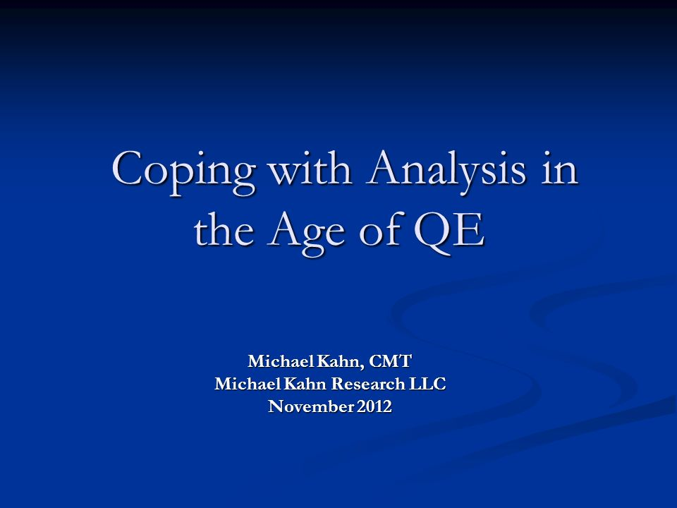 Coping with Analysis in the Age of QE Coping with Analysis in the Age of QE Michael Kahn, CMT Michael Kahn Research LLC November 2012