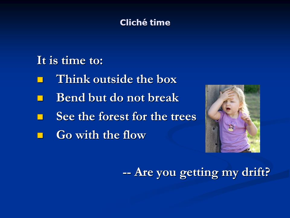 Cliché time It is time to: Think outside the box Think outside the box Bend but do not break Bend but do not break See the forest for the trees See the forest for the trees Go with the flow Go with the flow -- Are you getting my drift