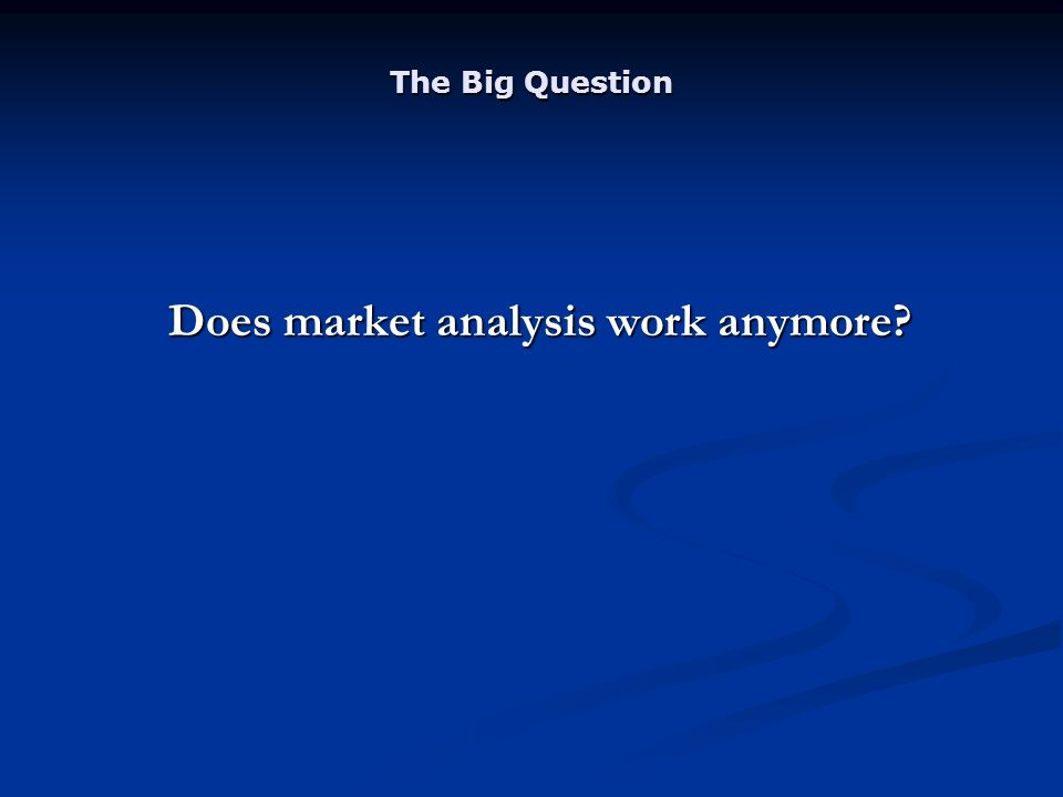 The Big Question Does market analysis work anymore