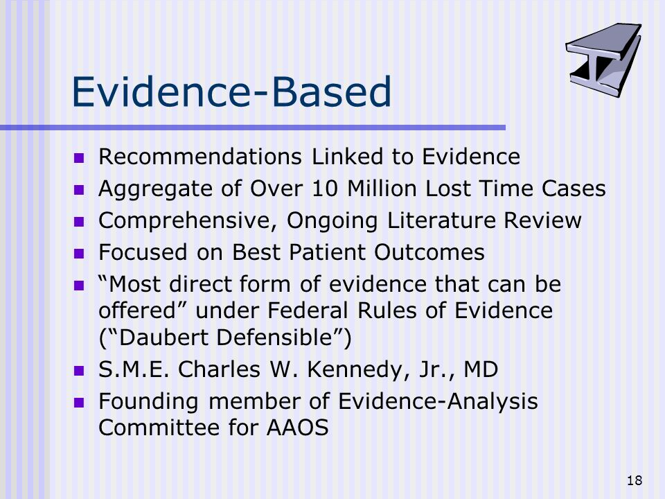 18 Evidence-Based Recommendations Linked to Evidence Aggregate of Over 10 Million Lost Time Cases Comprehensive, Ongoing Literature Review Focused on Best Patient Outcomes Most direct form of evidence that can be offered under Federal Rules of Evidence (Daubert Defensible) S.M.E.