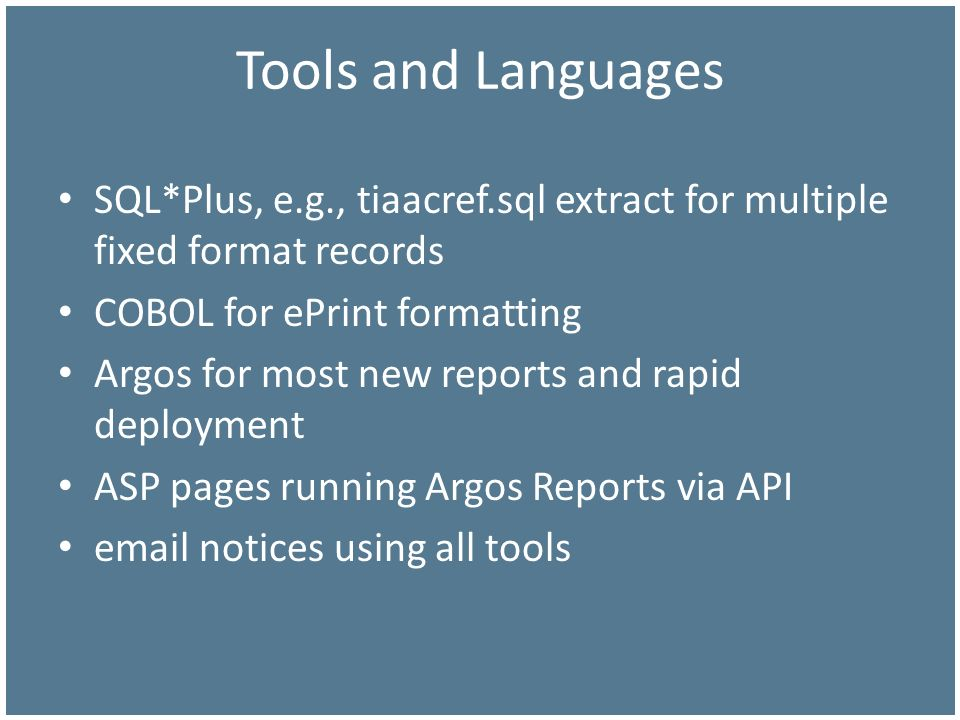 Tools and Languages SQL*Plus, e.g., tiaacref.sql extract for multiple fixed format records COBOL for ePrint formatting Argos for most new reports and rapid deployment ASP pages running Argos Reports via API  notices using all tools