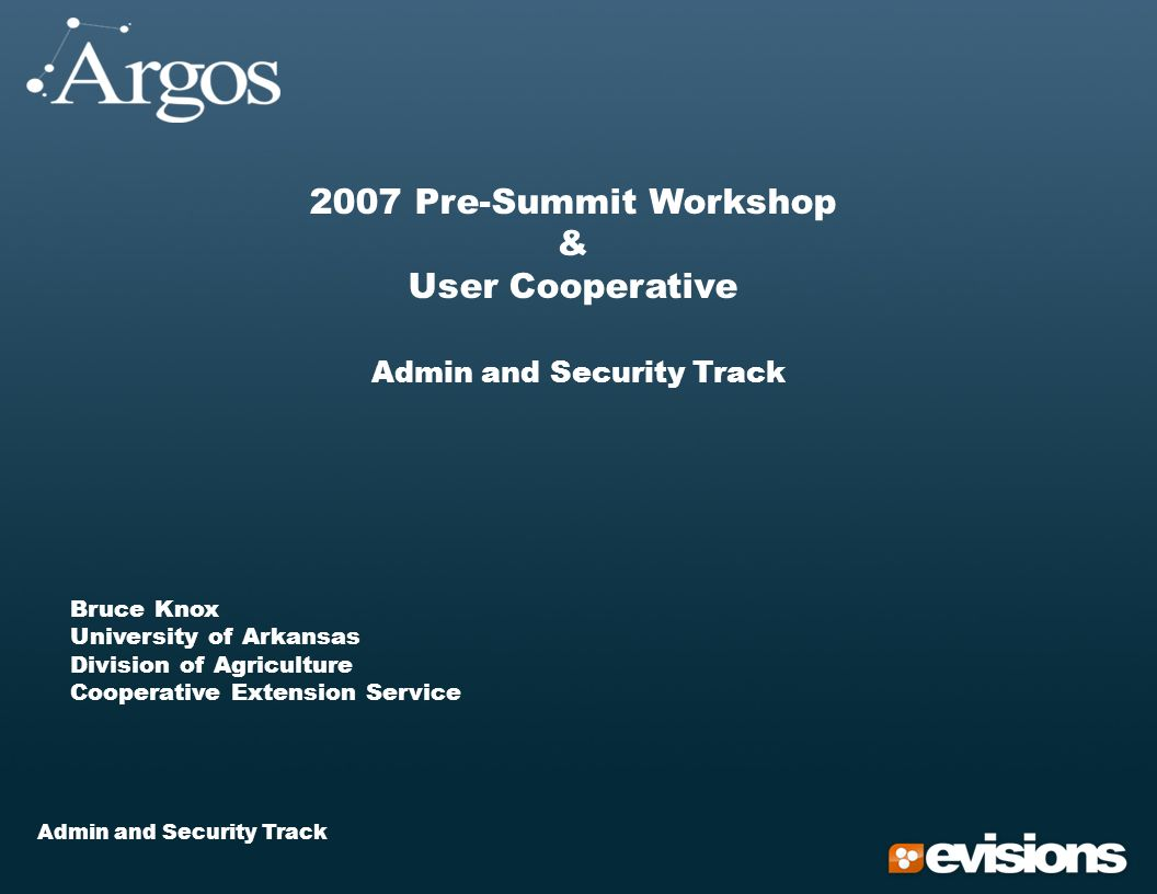 Admin and Security Track 2007 Pre-Summit Workshop & User Cooperative Admin and Security Track Bruce Knox University of Arkansas Division of Agriculture Cooperative Extension Service