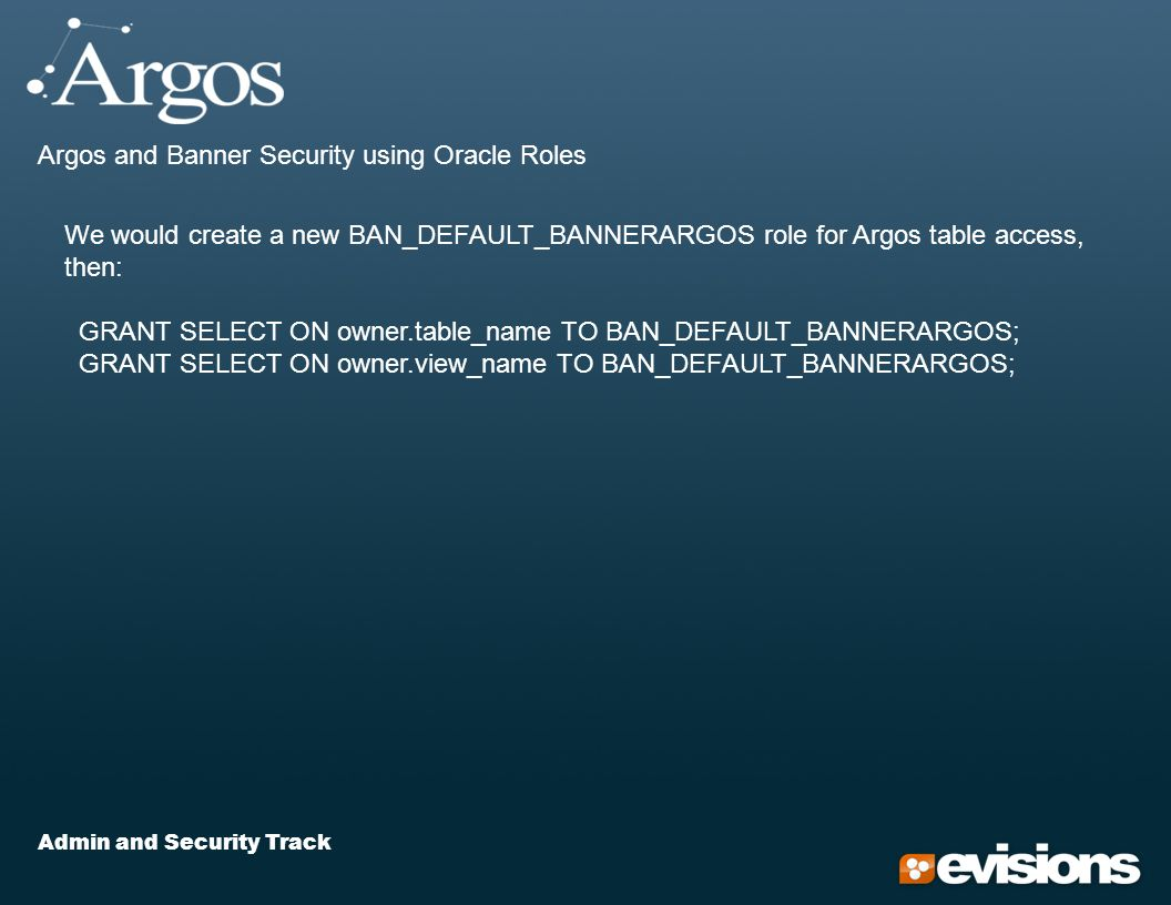 Admin and Security Track Argos and Banner Security using Oracle Roles We would create a new BAN_DEFAULT_BANNERARGOS role for Argos table access, then: GRANT SELECT ON owner.table_name TO BAN_DEFAULT_BANNERARGOS; GRANT SELECT ON owner.view_name TO BAN_DEFAULT_BANNERARGOS;