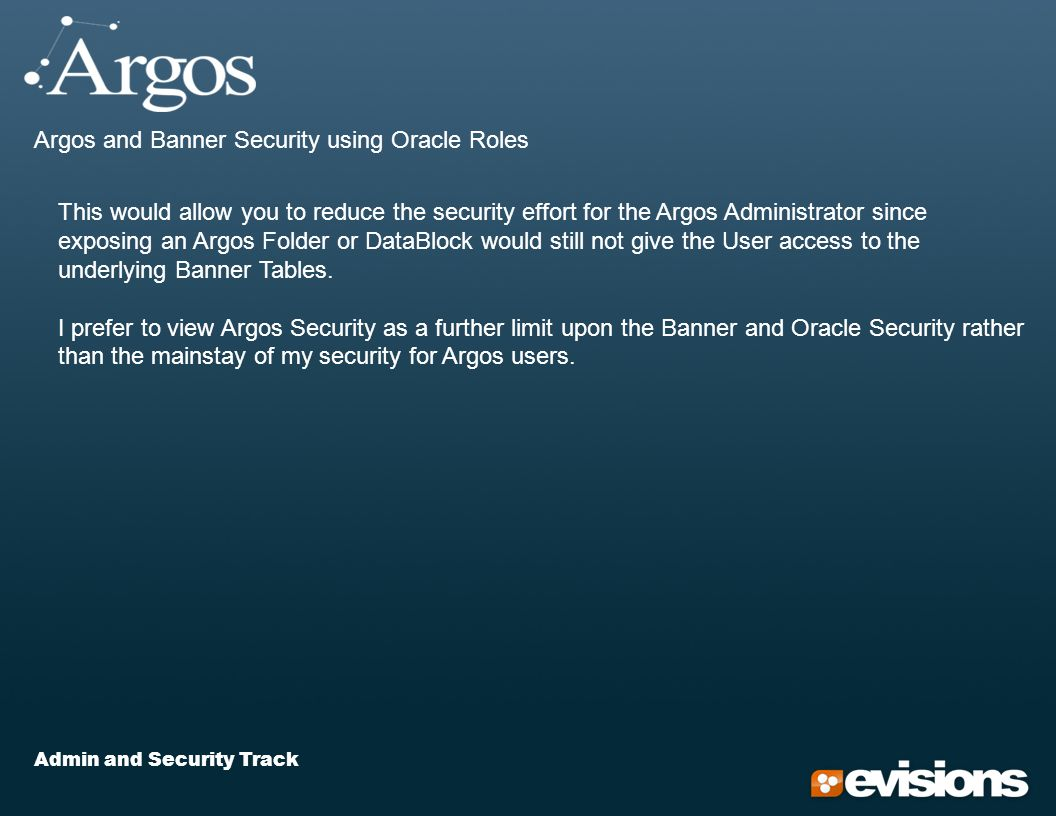 Admin and Security Track Argos and Banner Security using Oracle Roles This would allow you to reduce the security effort for the Argos Administrator since exposing an Argos Folder or DataBlock would still not give the User access to the underlying Banner Tables.