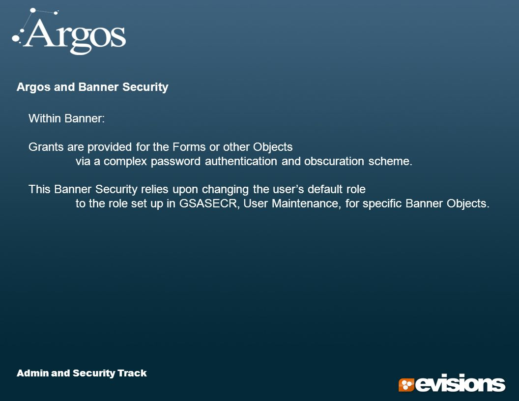 Admin and Security Track Argos and Banner Security Within Banner: Grants are provided for the Forms or other Objects via a complex password authentication and obscuration scheme.