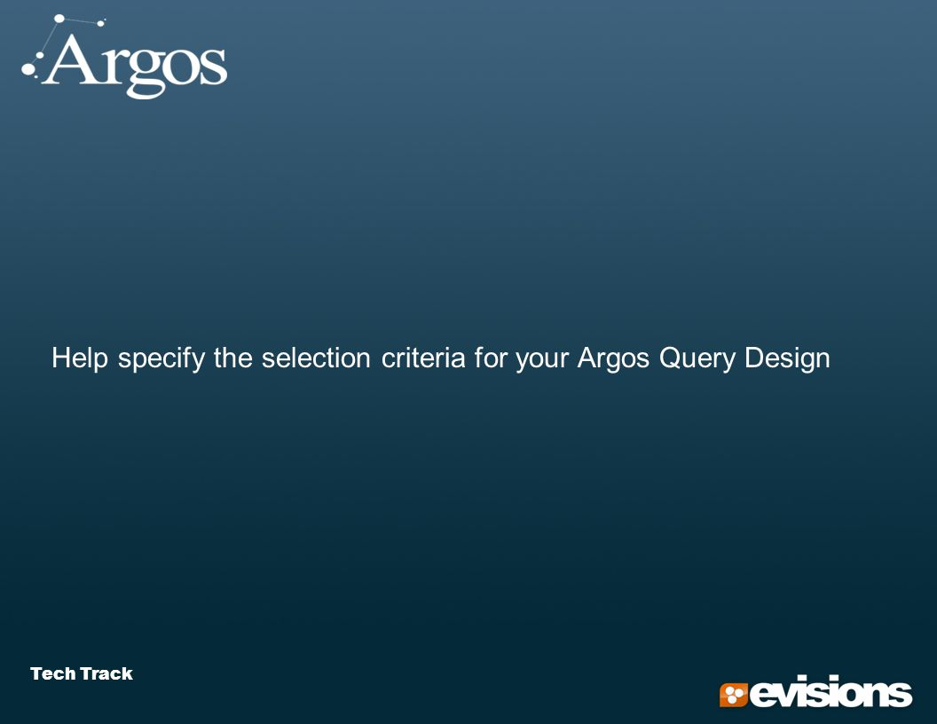 Tech Track Help specify the selection criteria for your Argos Query Design