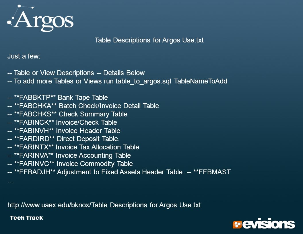 Tech Track Table Descriptions for Argos Use.txt Just a few: -- Table or View Descriptions -- Details Below -- To add more Tables or Views run table_to_argos.sql TableNameToAdd -- **FABBKTP** Bank Tape Table -- **FABCHKA** Batch Check/Invoice Detail Table -- **FABCHKS** Check Summary Table -- **FABINCK** Invoice/Check Table -- **FABINVH** Invoice Header Table -- **FARDIRD** Direct Deposit Table.