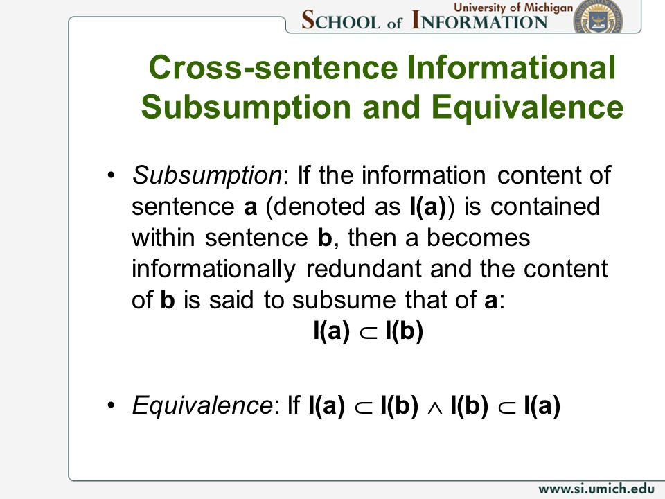 Cross-sentence Informational Subsumption and Equivalence Subsumption: If the information content of sentence a (denoted as I(a)) is contained within sentence b, then a becomes informationally redundant and the content of b is said to subsume that of a: I(a) I(b) Equivalence: If I(a) I(b) I(b) I(a)