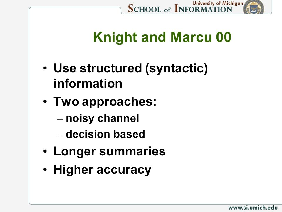 Knight and Marcu 00 Use structured (syntactic) information Two approaches: –noisy channel –decision based Longer summaries Higher accuracy