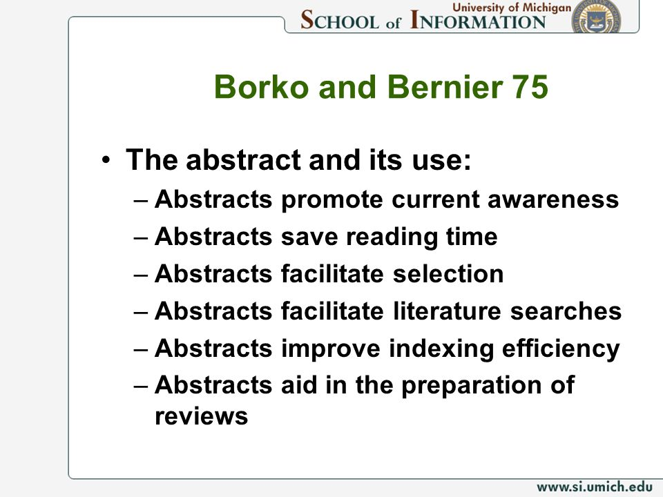Borko and Bernier 75 The abstract and its use: –Abstracts promote current awareness –Abstracts save reading time –Abstracts facilitate selection –Abstracts facilitate literature searches –Abstracts improve indexing efficiency –Abstracts aid in the preparation of reviews