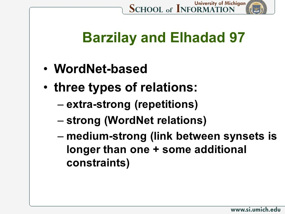 Barzilay and Elhadad 97 WordNet-based three types of relations: –extra-strong (repetitions) –strong (WordNet relations) –medium-strong (link between synsets is longer than one + some additional constraints)