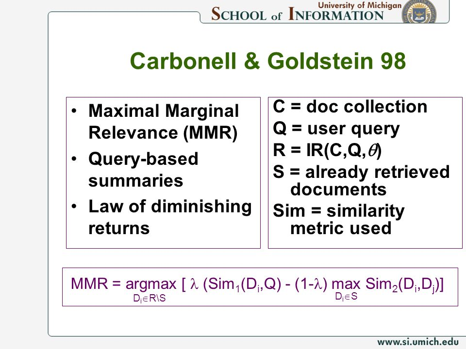 Carbonell & Goldstein 98 Maximal Marginal Relevance (MMR) Query-based summaries Law of diminishing returns C = doc collection Q = user query R = IR(C,Q, ) S = already retrieved documents Sim = similarity metric used MMR = argmax [ (Sim 1 (D i,Q) - (1- ) max Sim 2 (D i,D j )] D i R\S D i S