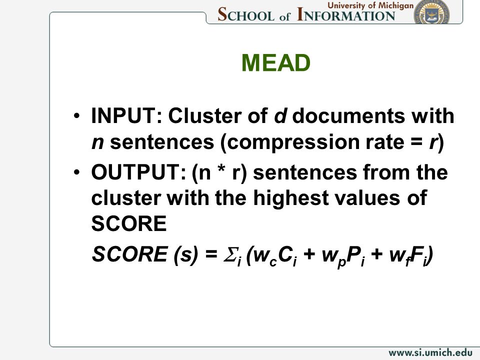 MEAD INPUT: Cluster of d documents with n sentences (compression rate = r) OUTPUT: (n * r) sentences from the cluster with the highest values of SCORE SCORE (s) = i (w c C i + w p P i + w f F i )