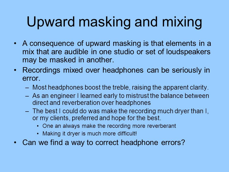 Upward masking and mixing A consequence of upward masking is that elements in a mix that are audible in one studio or set of loudspeakers may be masked in another.