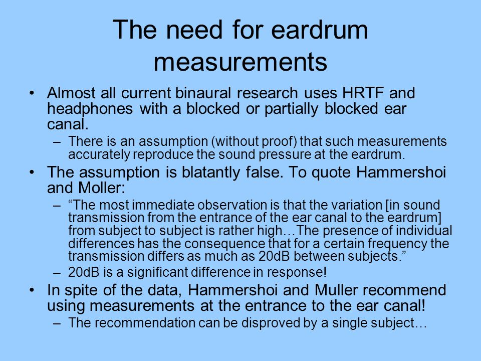 The need for eardrum measurements Almost all current binaural research uses HRTF and headphones with a blocked or partially blocked ear canal.