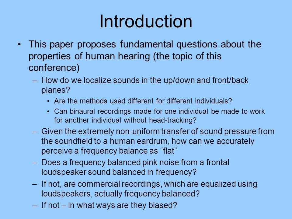Introduction This paper proposes fundamental questions about the properties of human hearing (the topic of this conference) –How do we localize sounds in the up/down and front/back planes.