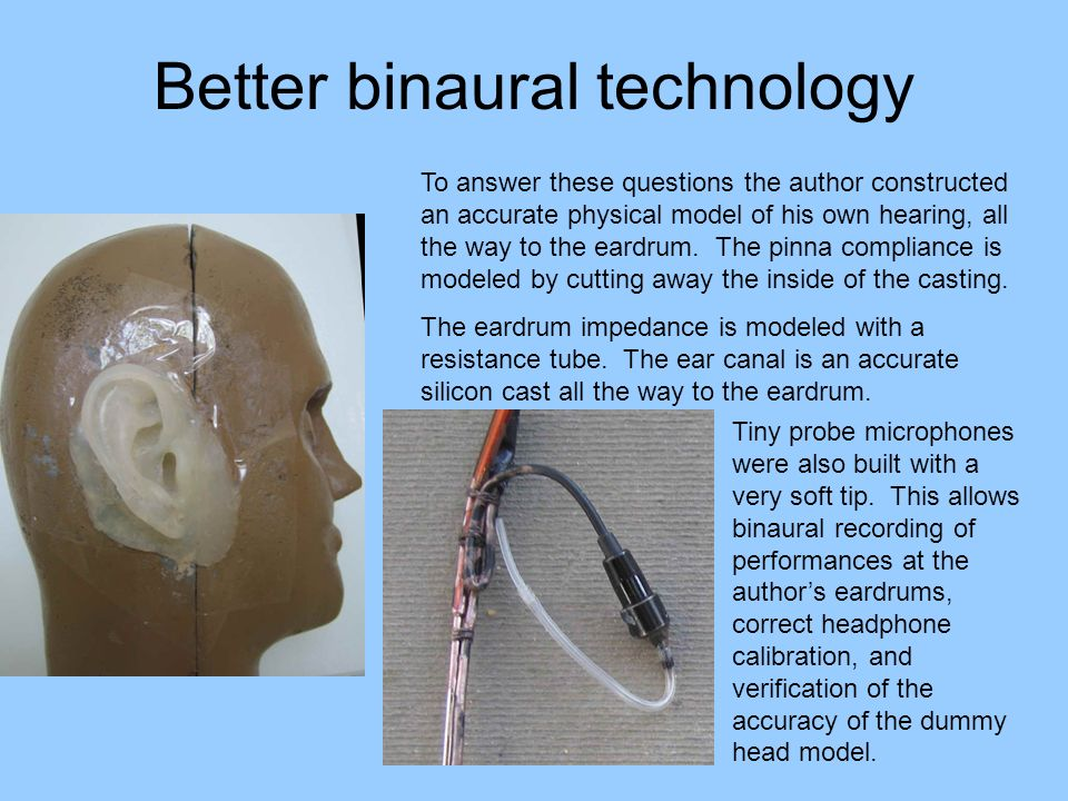 Better binaural technology To answer these questions the author constructed an accurate physical model of his own hearing, all the way to the eardrum.