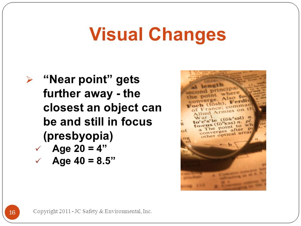 Visual Changes Near point gets further away - the closest an object can be and still in focus (presbyopia) Age 20 = 4 Age 40 = Copyright JC Safety & Environmental, Inc.