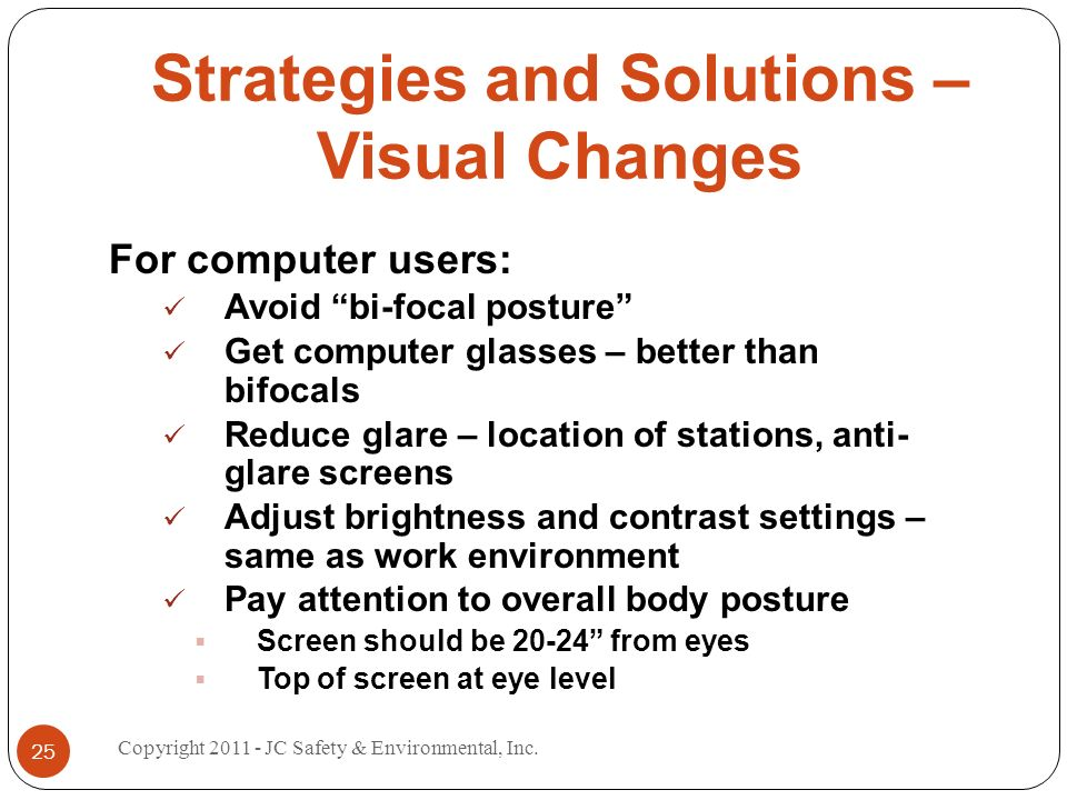 Strategies and Solutions – Visual Changes For computer users: Avoid bi-focal posture Get computer glasses – better than bifocals Reduce glare – location of stations, anti- glare screens Adjust brightness and contrast settings – same as work environment Pay attention to overall body posture Screen should be from eyes Top of screen at eye level 25 Copyright JC Safety & Environmental, Inc.