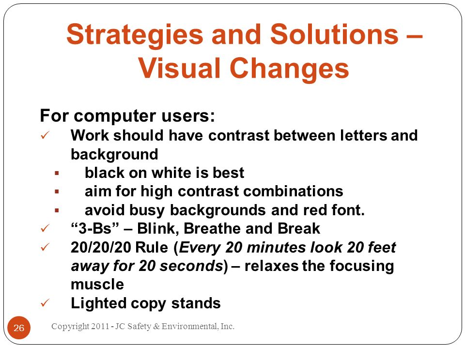 Strategies and Solutions – Visual Changes For computer users: Work should have contrast between letters and background black on white is best aim for high contrast combinations avoid busy backgrounds and red font.