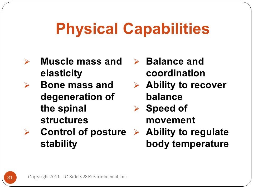 Physical Capabilities Muscle mass and elasticity Bone mass and degeneration of the spinal structures Control of posture stability Balance and coordination Ability to recover balance Speed of movement Ability to regulate body temperature 31 Copyright JC Safety & Environmental, Inc.