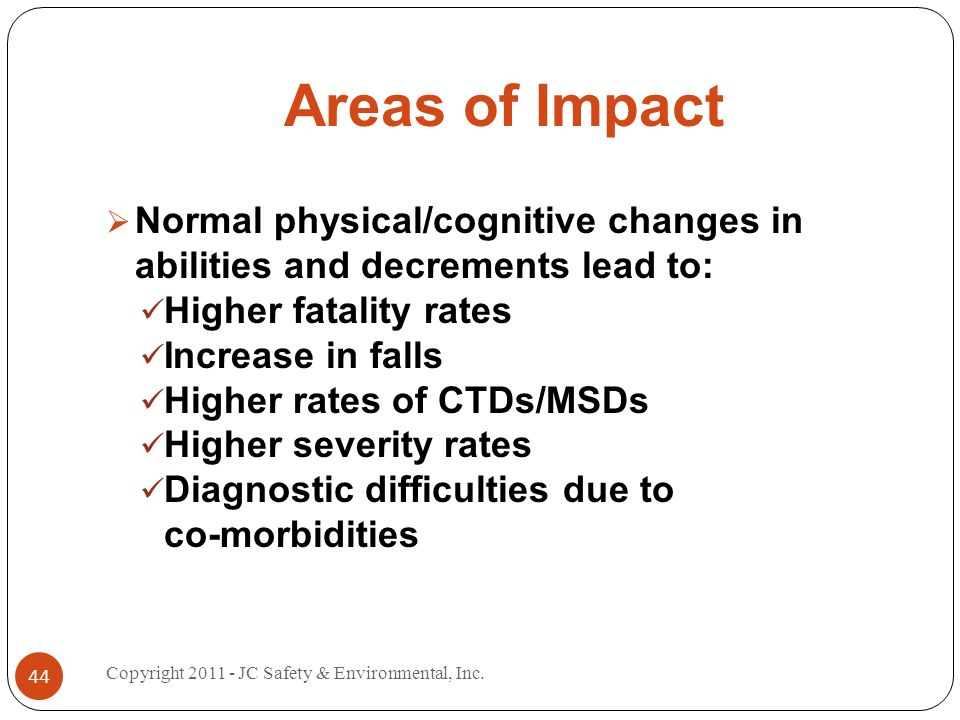 Areas of Impact Normal physical/cognitive changes in abilities and decrements lead to: Higher fatality rates Increase in falls Higher rates of CTDs/MSDs Higher severity rates Diagnostic difficulties due to co-morbidities 44 Copyright JC Safety & Environmental, Inc.