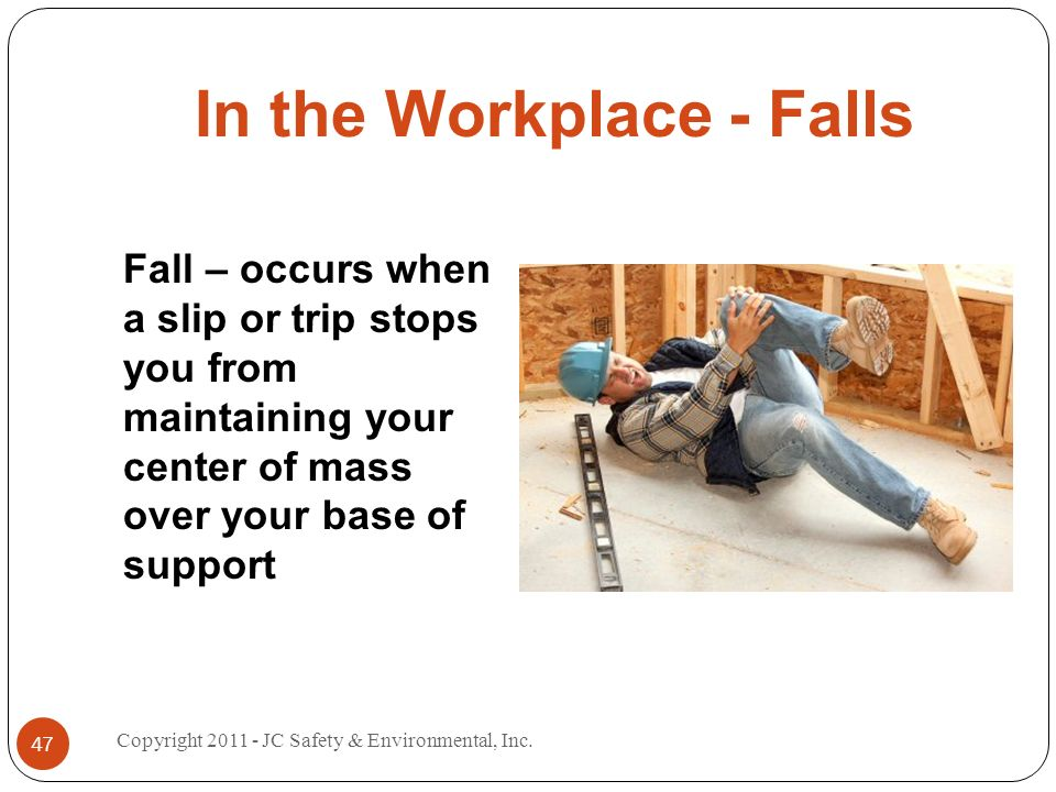 In the Workplace - Falls Fall – occurs when a slip or trip stops you from maintaining your center of mass over your base of support 47 Copyright JC Safety & Environmental, Inc.
