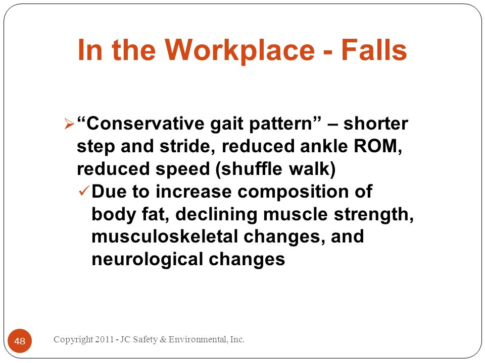 In the Workplace - Falls Conservative gait pattern – shorter step and stride, reduced ankle ROM, reduced speed (shuffle walk) Due to increase composition of body fat, declining muscle strength, musculoskeletal changes, and neurological changes 48 Copyright JC Safety & Environmental, Inc.