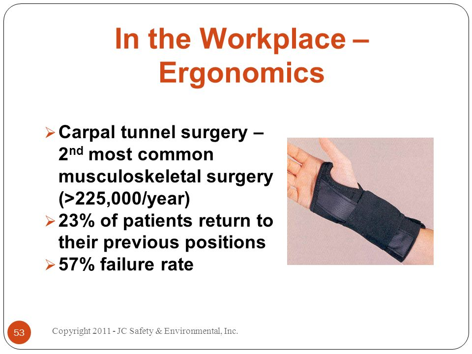 In the Workplace – Ergonomics Carpal tunnel surgery – 2 nd most common musculoskeletal surgery (>225,000/year) 23% of patients return to their previous positions 57% failure rate 53 Copyright JC Safety & Environmental, Inc.
