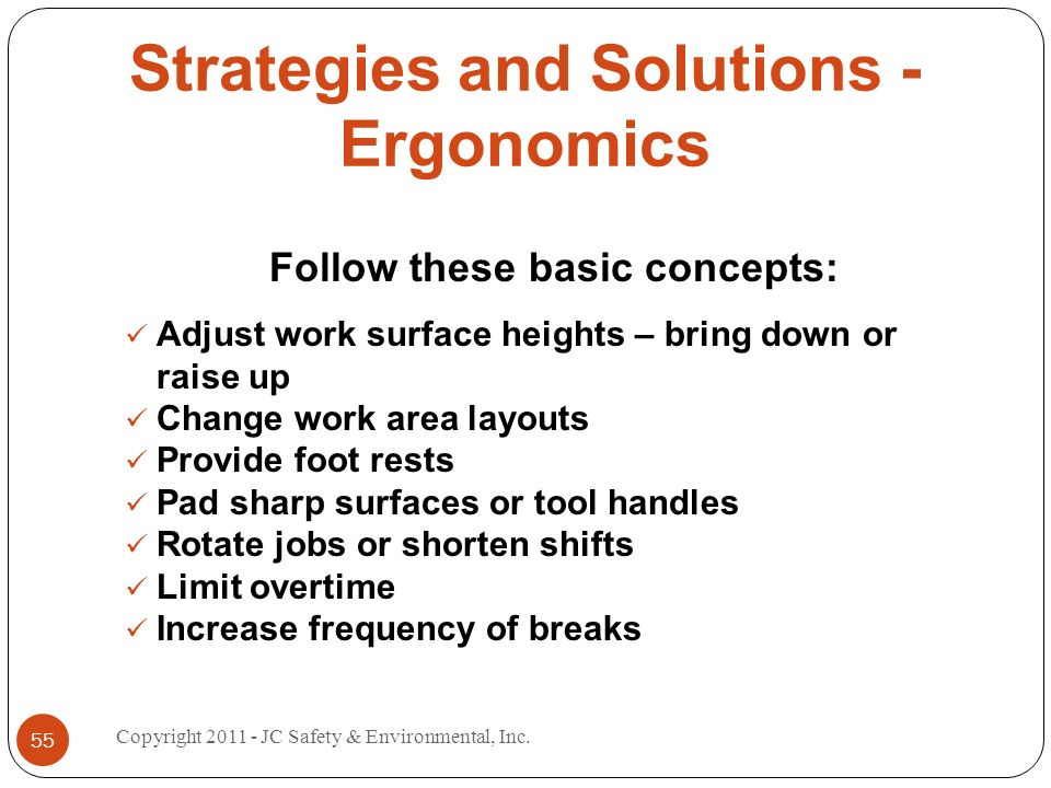 Strategies and Solutions - Ergonomics Follow these basic concepts: Adjust work surface heights – bring down or raise up Change work area layouts Provide foot rests Pad sharp surfaces or tool handles Rotate jobs or shorten shifts Limit overtime Increase frequency of breaks 55 Copyright JC Safety & Environmental, Inc.