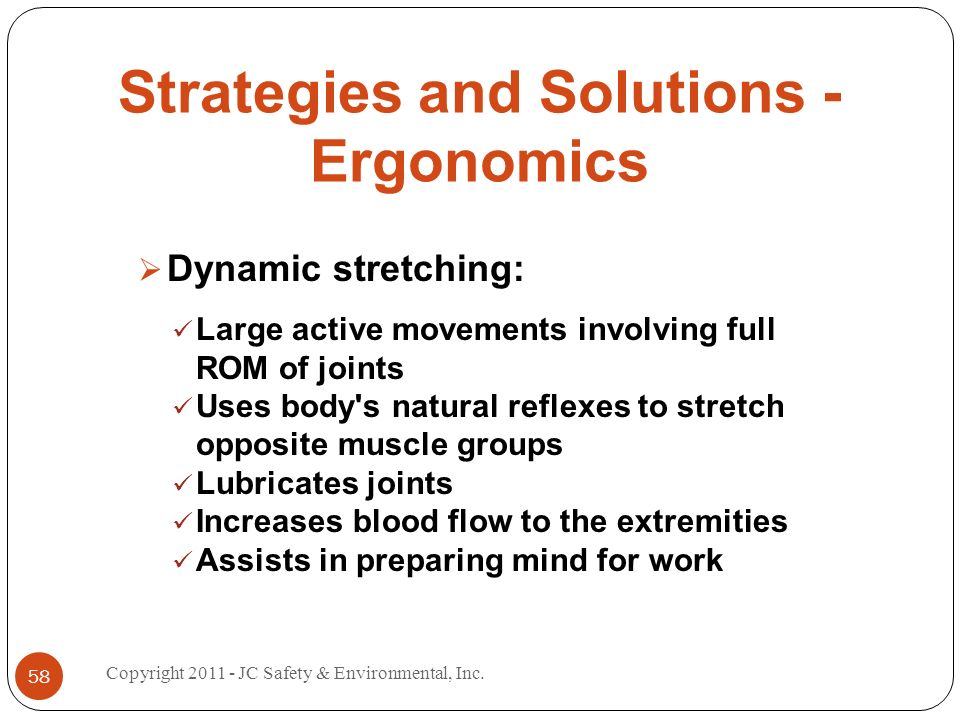 Strategies and Solutions - Ergonomics Dynamic stretching: Large active movements involving full ROM of joints Uses body s natural reflexes to stretch opposite muscle groups Lubricates joints Increases blood flow to the extremities Assists in preparing mind for work 58 Copyright JC Safety & Environmental, Inc.
