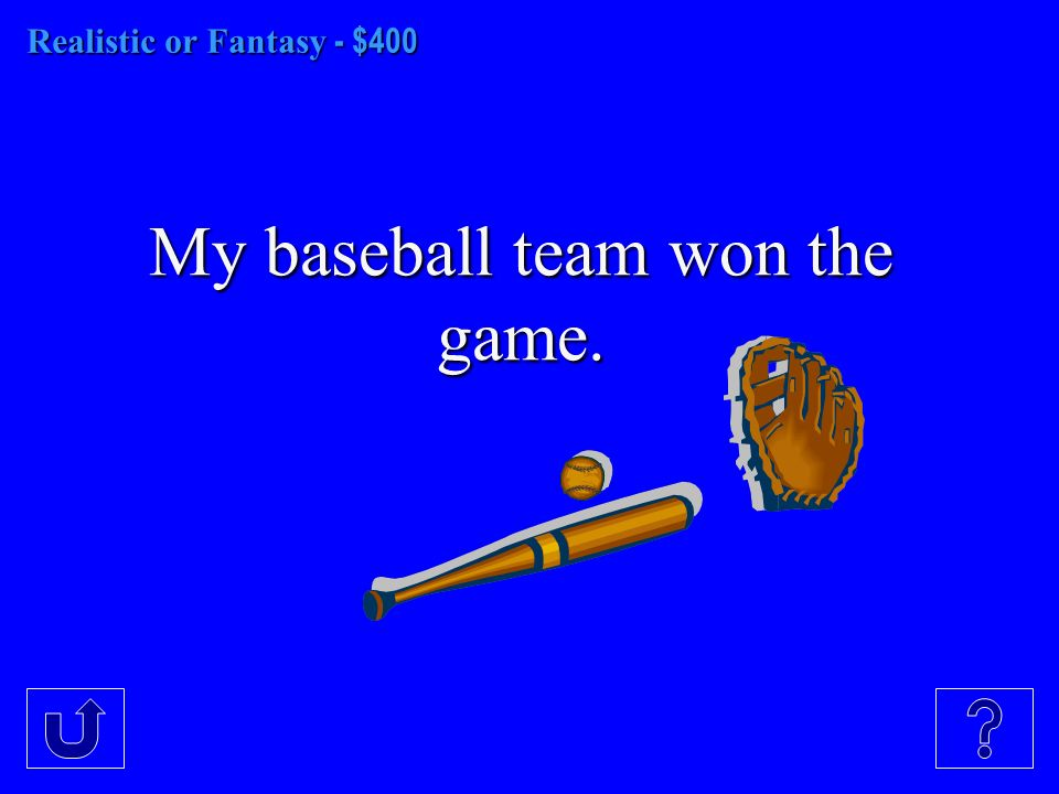 Realistic or Fantasy - $400 My baseball team won the game.
