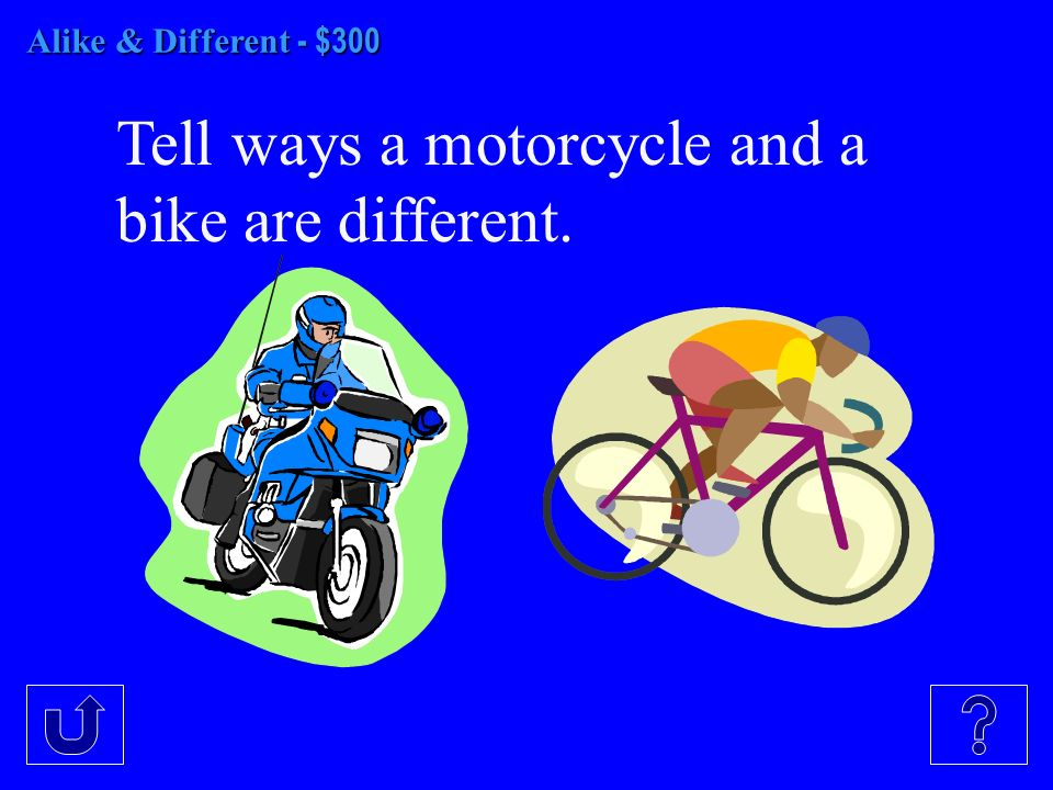 Alike & Different - $300 Tell ways a motorcycle and a bike are different.