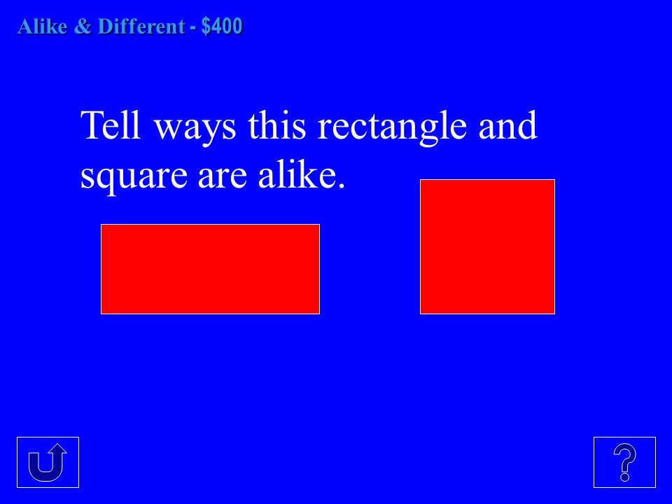 Alike & Different - $400 Tell ways this rectangle and square are alike.