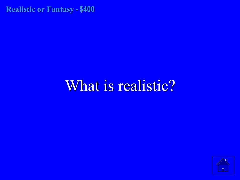 Realistic or Fantasy - $400 What is realistic