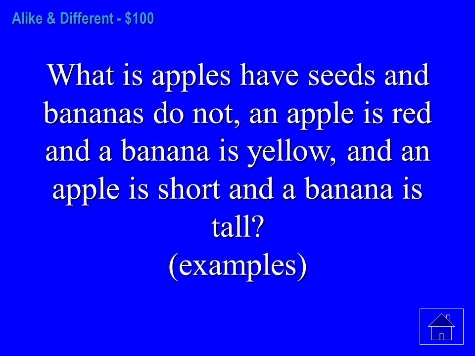 Alike & Different - $100 What is apples have seeds and bananas do not, an apple is red and a banana is yellow, and an apple is short and a banana is tall.