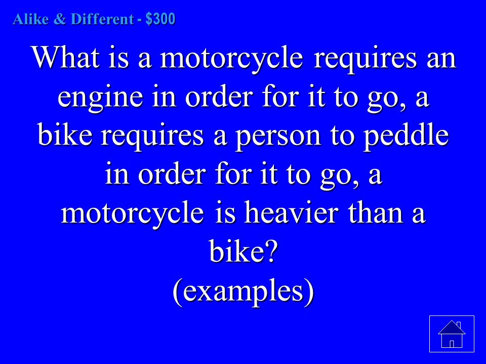 Alike & Different - $300 What is a motorcycle requires an engine in order for it to go, a bike requires a person to peddle in order for it to go, a motorcycle is heavier than a bike.