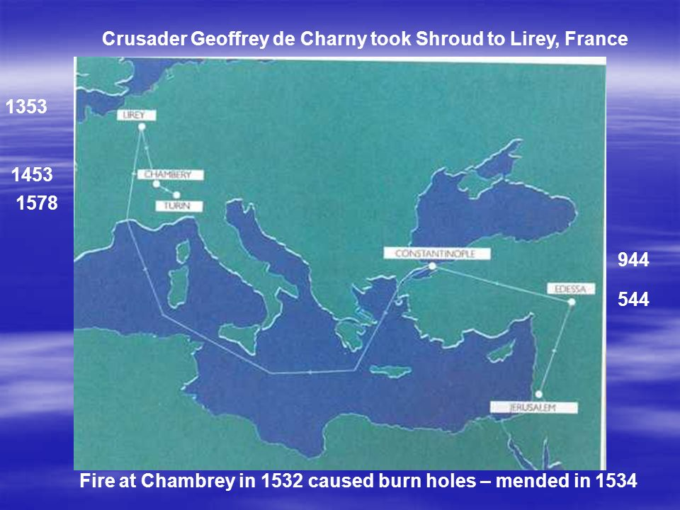 Crusader Geoffrey de Charny took Shroud to Lirey, France Fire at Chambrey in 1532 caused burn holes – mended in 1534