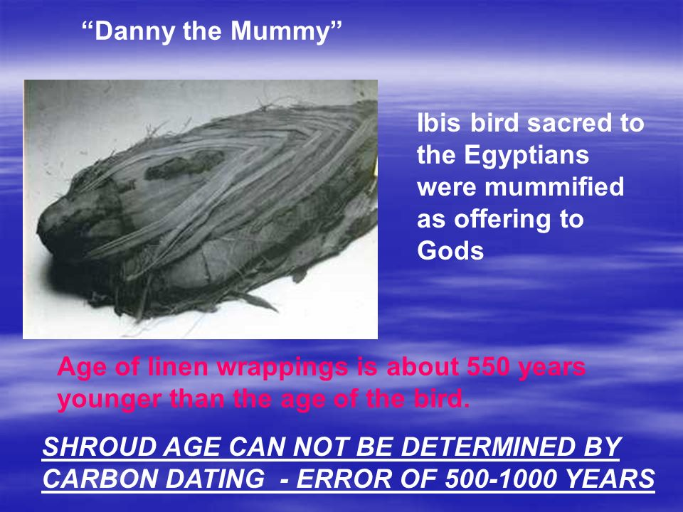 Ibis bird sacred to the Egyptians were mummified as offering to Gods Age of linen wrappings is about 550 years younger than the age of the bird.