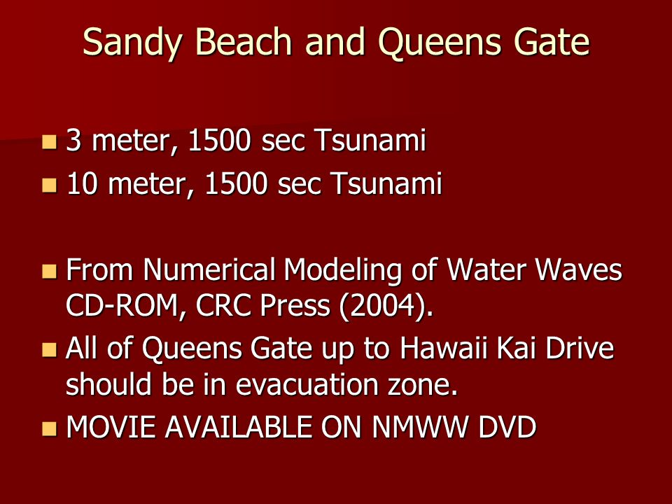 Sandy Beach and Queens Gate 3 meter, 1500 sec Tsunami 3 meter, 1500 sec Tsunami 10 meter, 1500 sec Tsunami 10 meter, 1500 sec Tsunami From Numerical Modeling of Water Waves CD-ROM, CRC Press (2004).