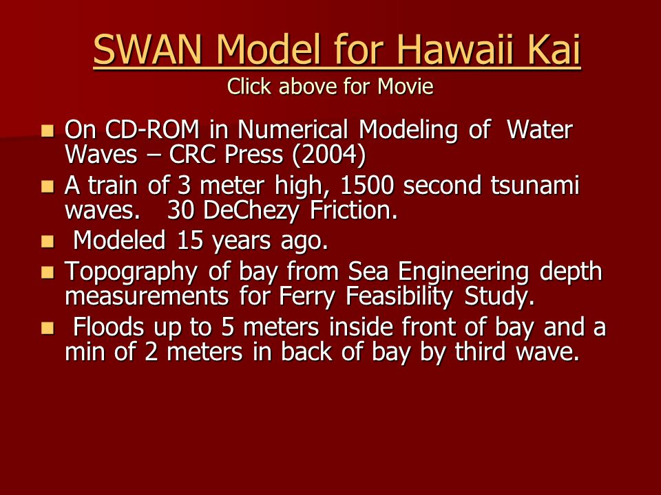 SWAN Model for Hawaii Kai Click above for Movie SWAN Model for Hawaii Kai Click above for MovieSWAN Model for Hawaii KaiSWAN Model for Hawaii Kai On CD-ROM in Numerical Modeling of Water Waves – CRC Press (2004) On CD-ROM in Numerical Modeling of Water Waves – CRC Press (2004) A train of 3 meter high, 1500 second tsunami waves.
