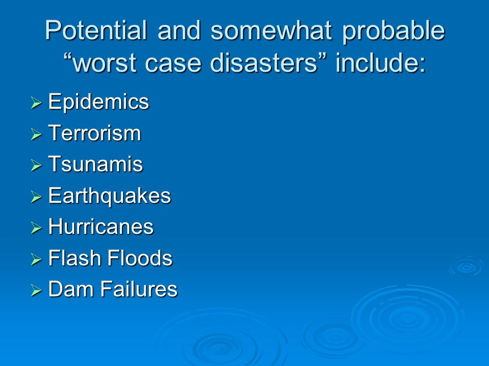 Potential and somewhat probable worst case disasters include: Epidemics Epidemics Terrorism Terrorism Tsunamis Tsunamis Earthquakes Earthquakes Hurricanes Hurricanes Flash Floods Flash Floods Dam Failures Dam Failures